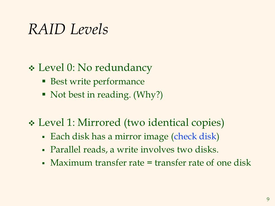 9 RAID Levels Level 0: No redundancy Best write performance Not best in reading. (Why?) Level 1: Mirrored (two identical copies) Each disk has a mirro