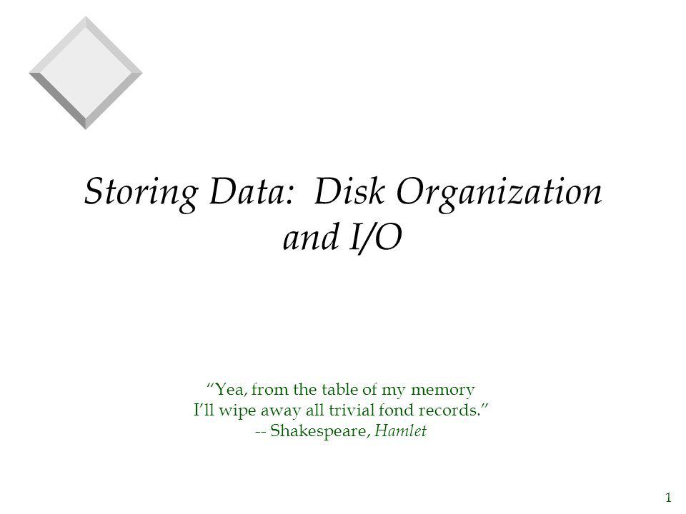1 Storing Data: Disk Organization and I/O Yea, from the table of my memory Ill wipe away all trivial fond records. -- Shakespeare, Hamlet