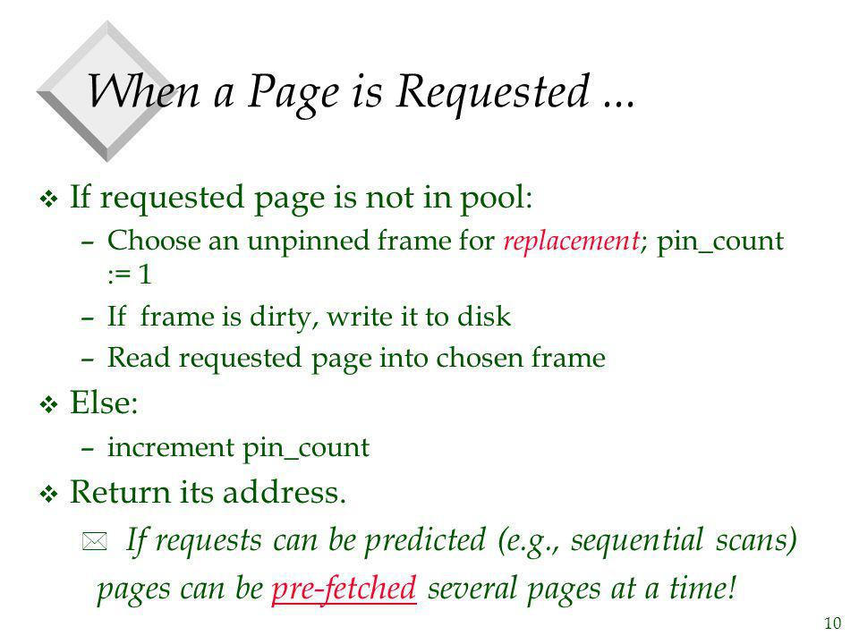 10 When a Page is Requested... v If requested page is not in pool: –Choose an unpinned frame for replacement ; pin_count := 1 –If frame is dirty, writ