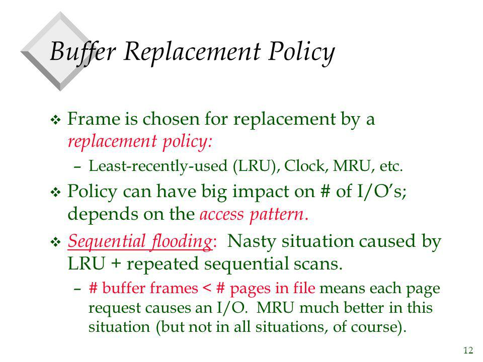 12 Buffer Replacement Policy v Frame is chosen for replacement by a replacement policy: –Least-recently-used (LRU), Clock, MRU, etc. v Policy can have