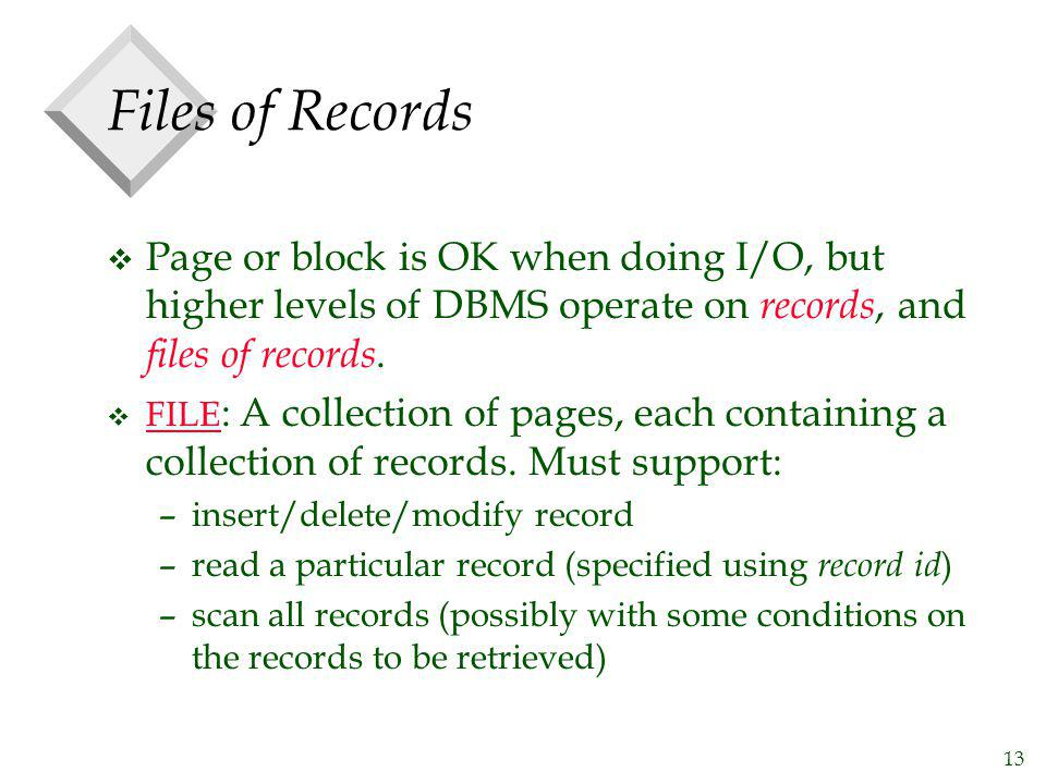 13 Files of Records v Page or block is OK when doing I/O, but higher levels of DBMS operate on records, and files of records. v FILE : A collection of