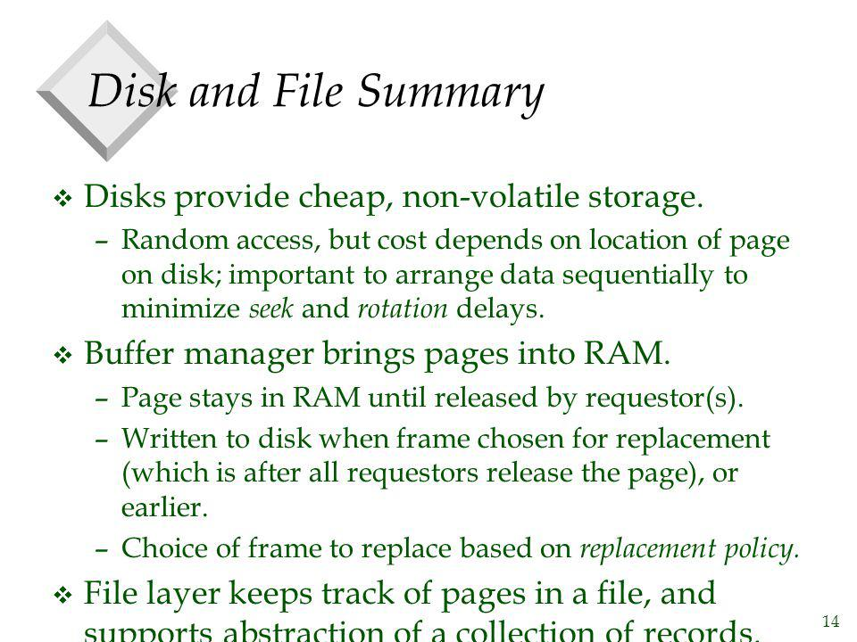 14 Disk and File Summary v Disks provide cheap, non-volatile storage. –Random access, but cost depends on location of page on disk; important to arran