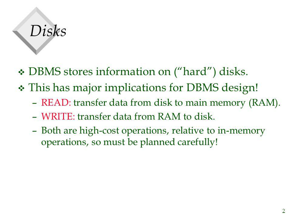 2 Disks v DBMS stores information on (hard) disks. v This has major implications for DBMS design! –READ: transfer data from disk to main memory (RAM).