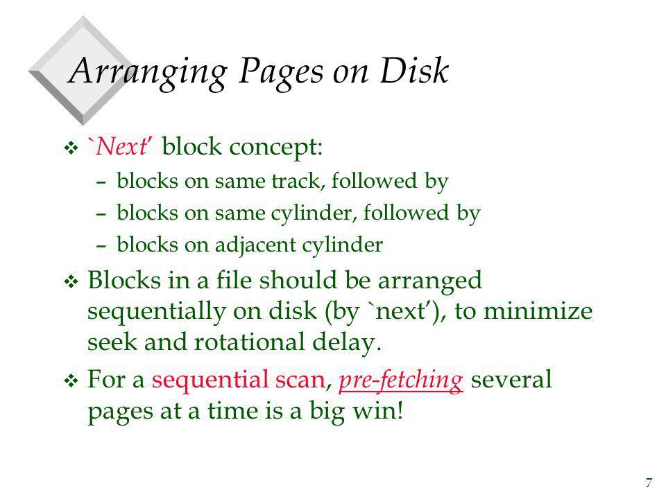 7 Arranging Pages on Disk v ` Next block concept: –blocks on same track, followed by –blocks on same cylinder, followed by –blocks on adjacent cylinde