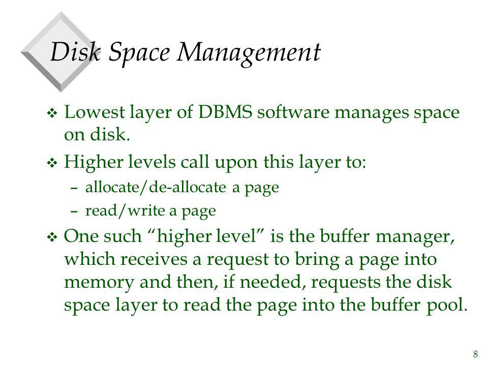 8 Disk Space Management v Lowest layer of DBMS software manages space on disk. v Higher levels call upon this layer to: –allocate/de-allocate a page –