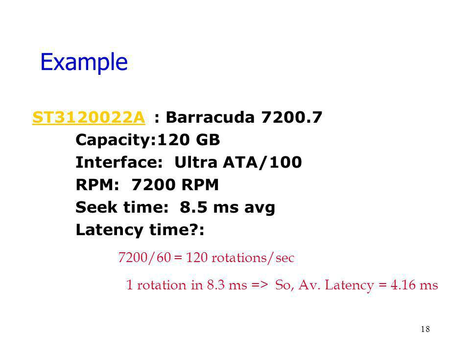 Example ST3120022AST3120022A : Barracuda 7200.7 Capacity:120 GB Interface: Ultra ATA/100 RPM: 7200 RPM Seek time: 8.5 ms avg Latency time?: 7200/60 =