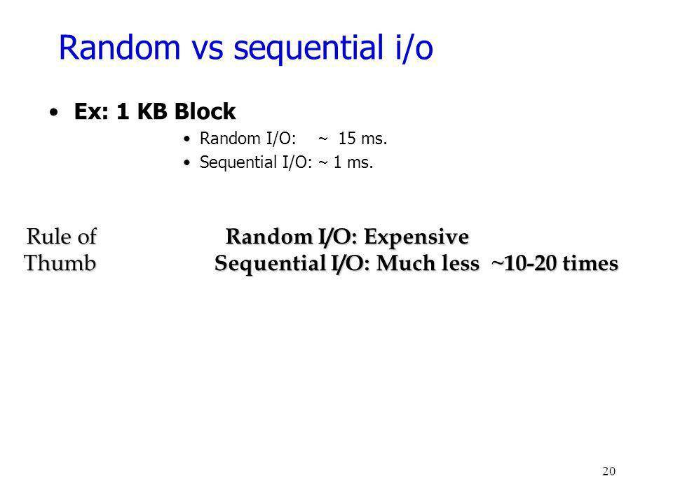 Random vs sequential i/o Ex:1 KB Block Random I/O: 15 ms. Sequential I/O: 1 ms. Rule of Random I/O: Expensive Thumb Sequential I/O: Much less ~10-20 t