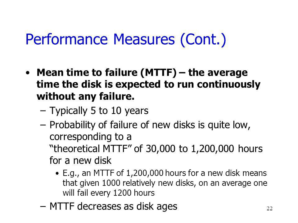 Performance Measures (Cont.) Mean time to failure (MTTF) – the average time the disk is expected to run continuously without any failure. –Typically 5