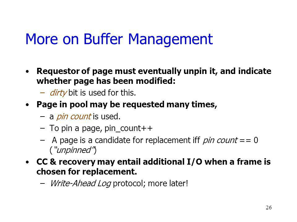 More on Buffer Management Requestor of page must eventually unpin it, and indicate whether page has been modified: –dirty bit is used for this. Page i