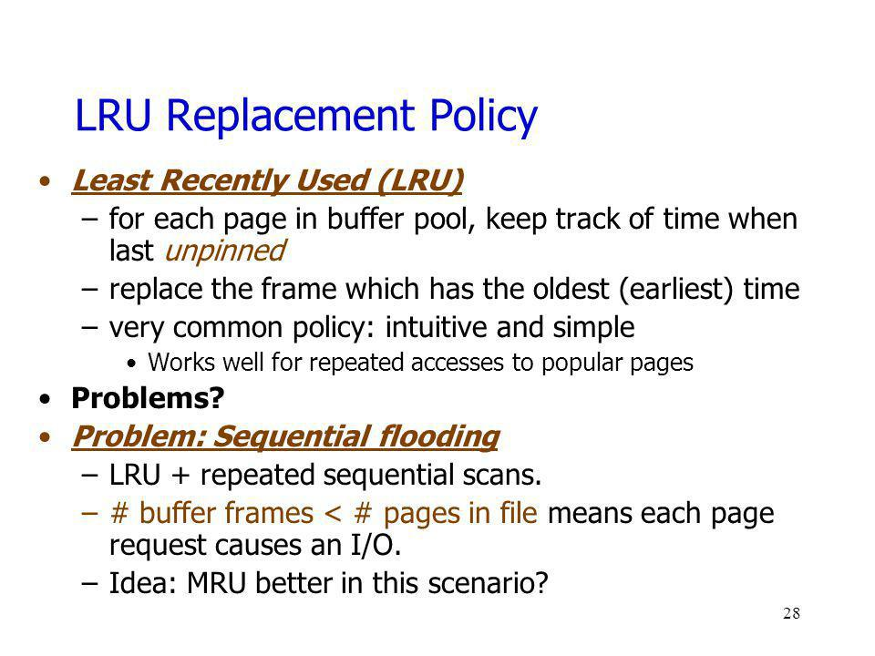 LRU Replacement Policy Least Recently Used (LRU) –for each page in buffer pool, keep track of time when last unpinned –replace the frame which has the