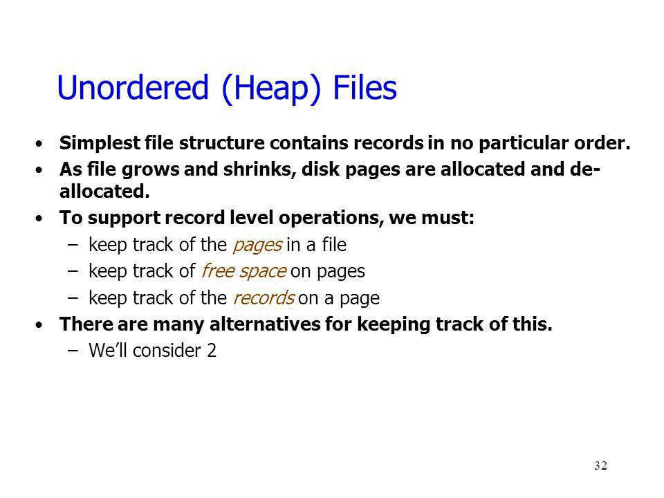 Unordered (Heap) Files Simplest file structure contains records in no particular order. As file grows and shrinks, disk pages are allocated and de- al