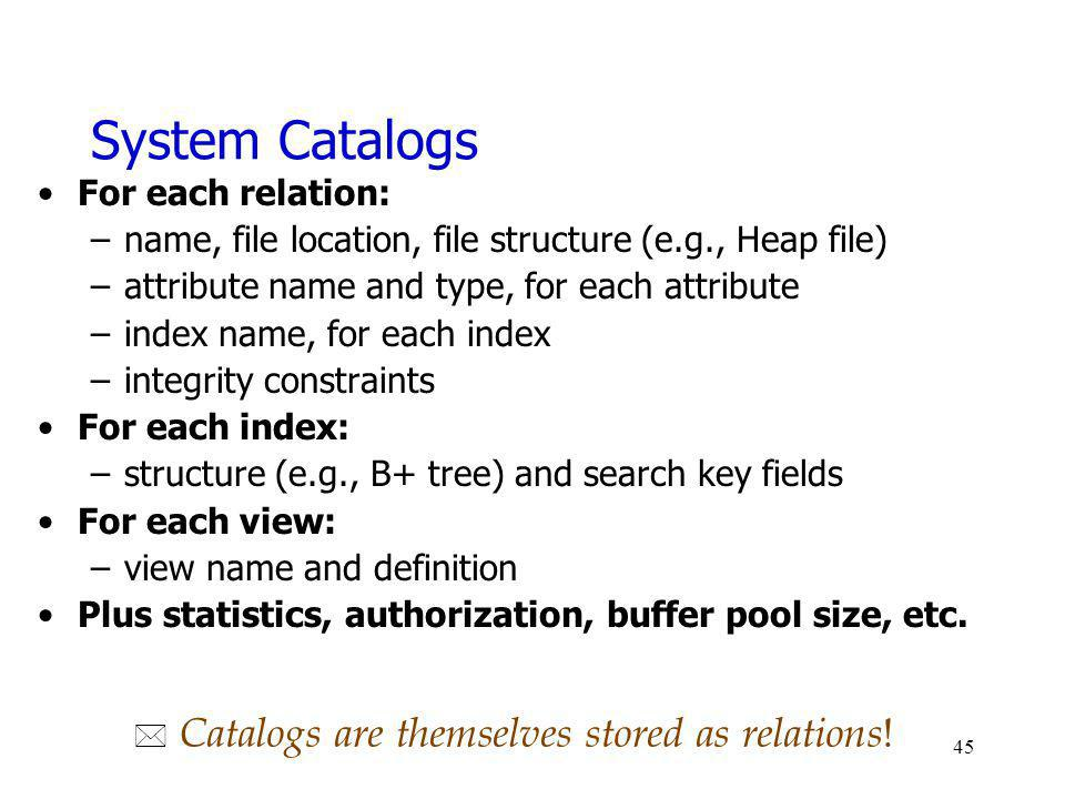 System Catalogs For each relation: –name, file location, file structure (e.g., Heap file) –attribute name and type, for each attribute –index name, fo