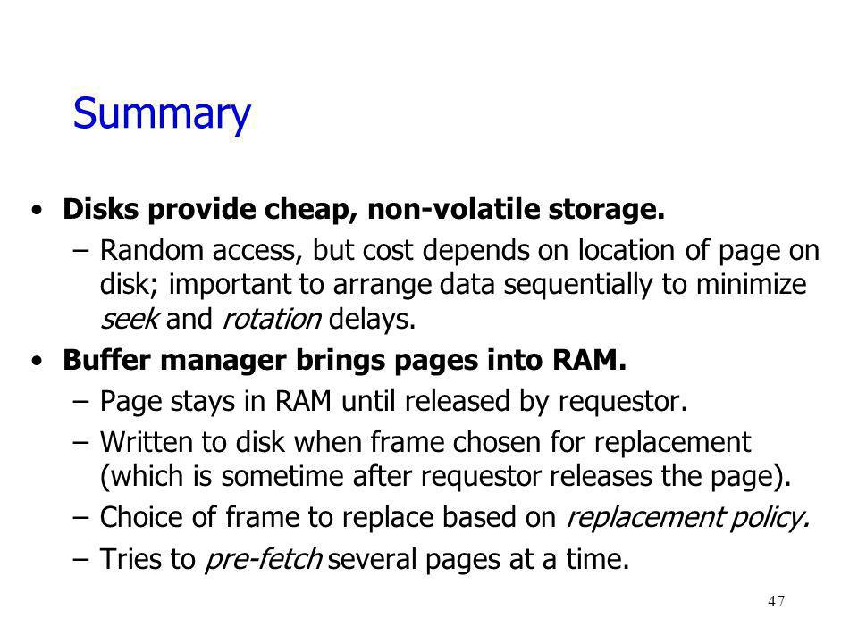 Summary Disks provide cheap, non-volatile storage. –Random access, but cost depends on location of page on disk; important to arrange data sequentiall