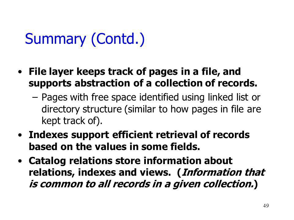 Summary (Contd.) File layer keeps track of pages in a file, and supports abstraction of a collection of records. –Pages with free space identified usi