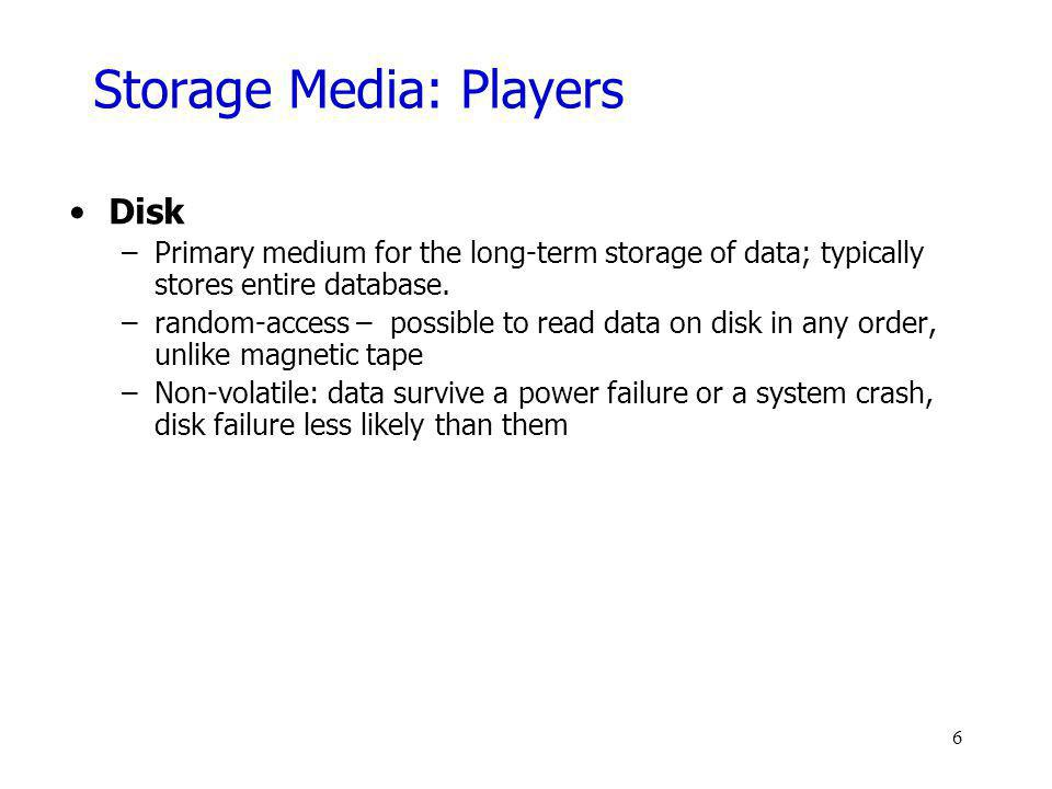 Storage Media: Players Disk –Primary medium for the long-term storage of data; typically stores entire database. –random-access – possible to read dat