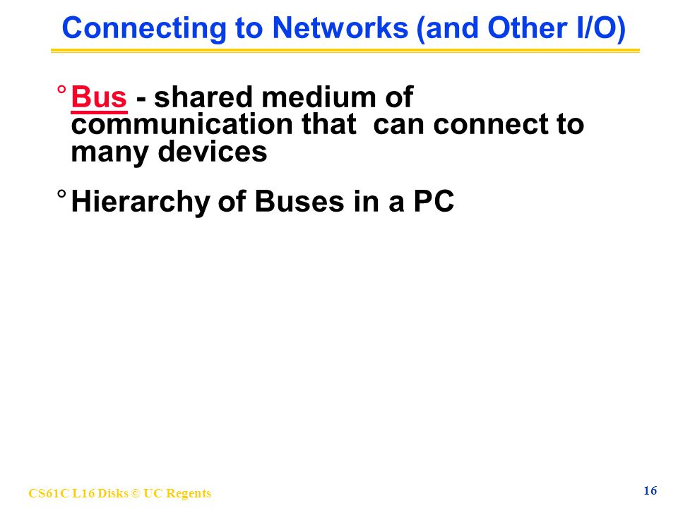 CS61C L16 Disks © UC Regents 16 Connecting to Networks (and Other I/O) °Bus - shared medium of communication that can connect to many devices °Hierarchy of Buses in a PC