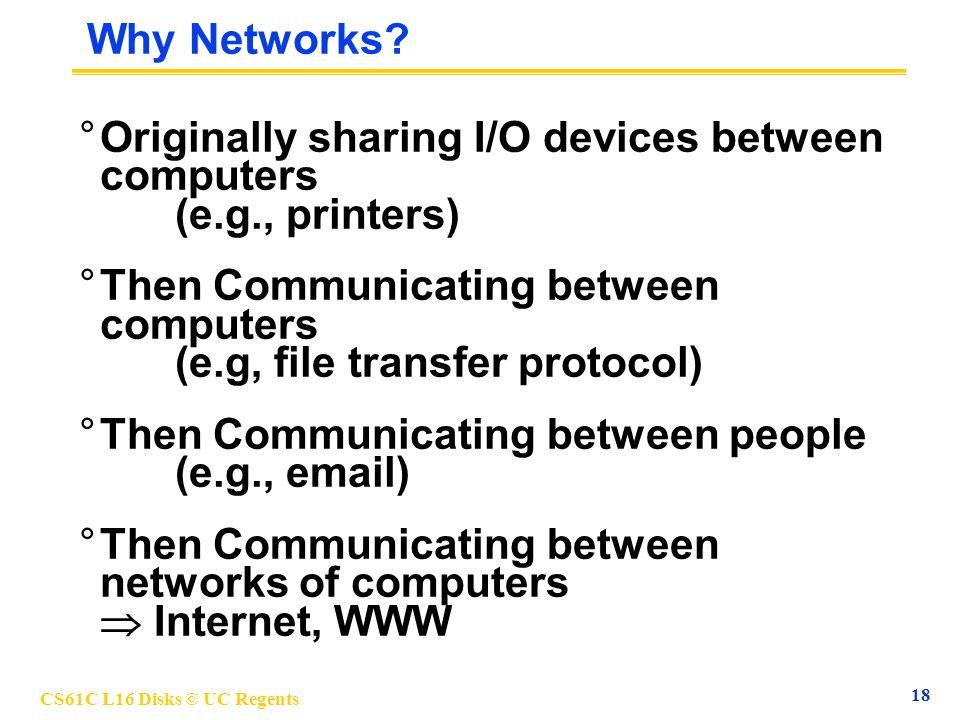 CS61C L16 Disks © UC Regents 18 Why Networks? °Originally sharing I/O devices between computers (e.g., printers) °Then Communicating between computers