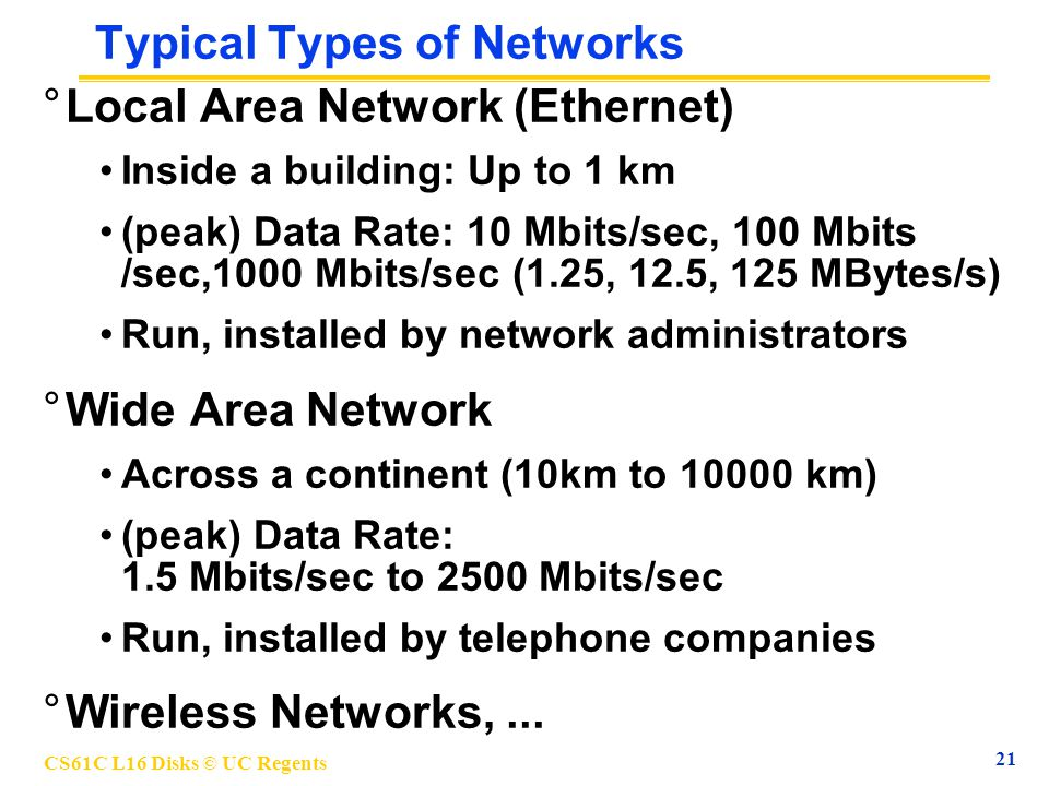 CS61C L16 Disks © UC Regents 21 Typical Types of Networks °Local Area Network (Ethernet) Inside a building: Up to 1 km (peak) Data Rate: 10 Mbits/sec, 100 Mbits /sec,1000 Mbits/sec (1.25, 12.5, 125 MBytes/s) Run, installed by network administrators °Wide Area Network Across a continent (10km to 10000 km) (peak) Data Rate: 1.5 Mbits/sec to 2500 Mbits/sec Run, installed by telephone companies °Wireless Networks,...