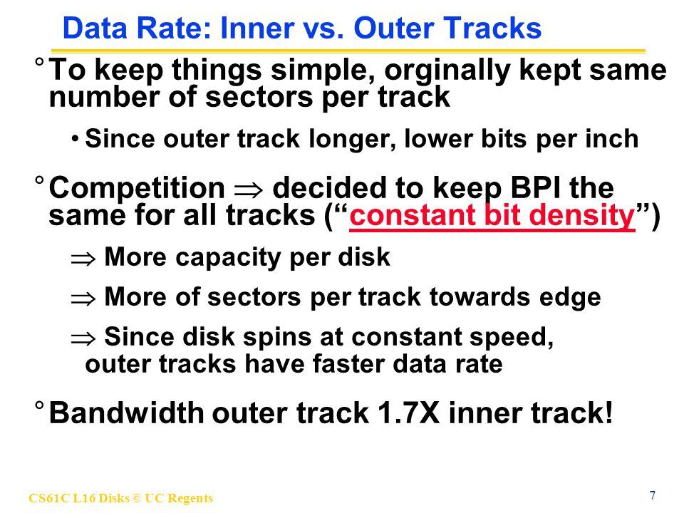 CS61C L16 Disks © UC Regents 8 Disk Performance Model /Trends ° Capacity + 100%/year (2X / 1.0 yrs) °Transfer rate (BW) + 40%/year (2X / 2.0 yrs) °Rotation + Seek time – 8%/ year (1/2 in 10 yrs) °MB/$ > 100%/year (2X / <1.5 yrs) Fewer chips + areal density