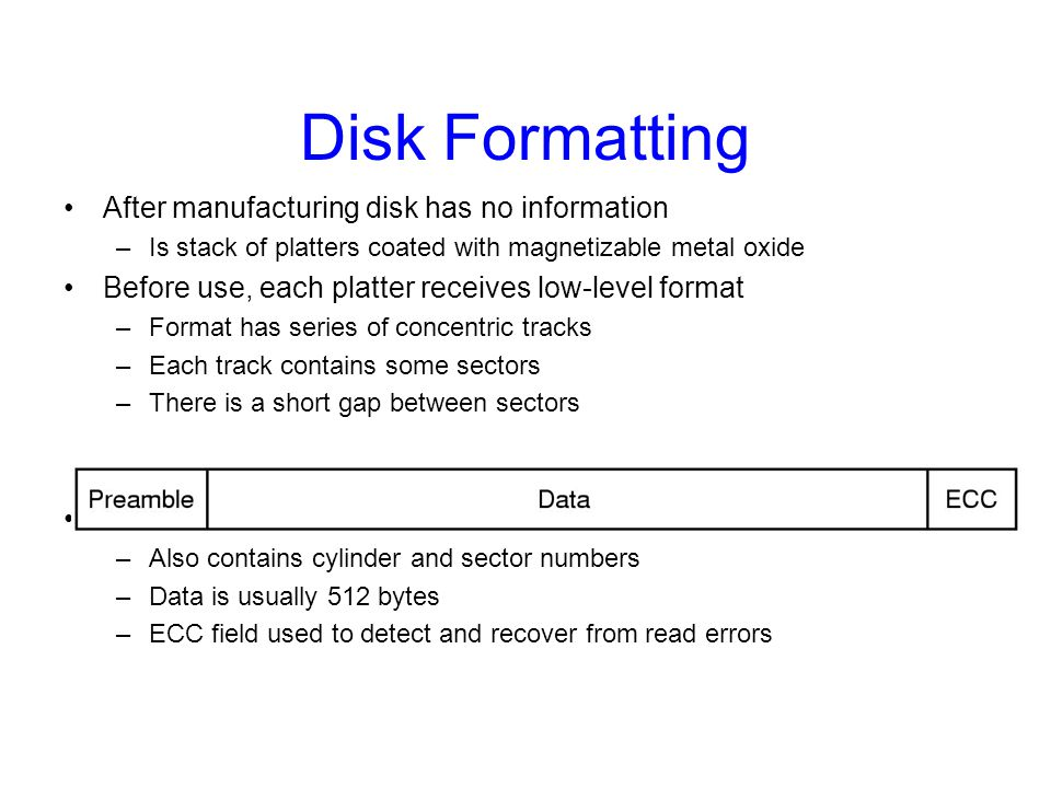 Disk Formatting After manufacturing disk has no information –Is stack of platters coated with magnetizable metal oxide Before use, each platter receiv