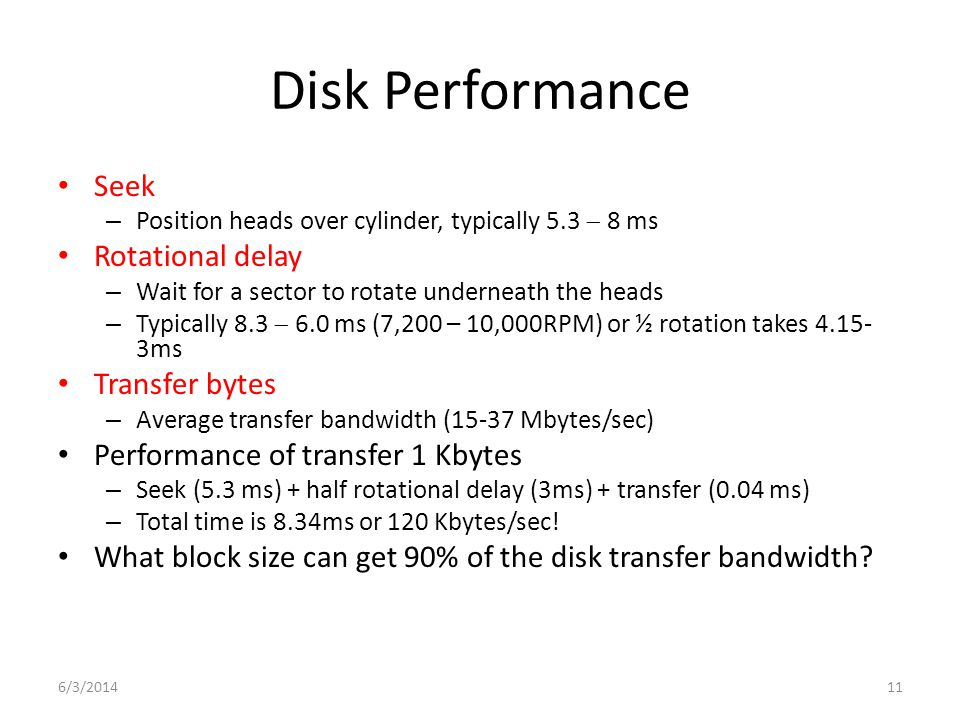 6/3/201411 Disk Performance Seek – Position heads over cylinder, typically 5.3 8 ms Rotational delay – Wait for a sector to rotate underneath the heads – Typically 8.3 6.0 ms (7,200 – 10,000RPM) or ½ rotation takes 4.15- 3ms Transfer bytes – Average transfer bandwidth (15-37 Mbytes/sec) Performance of transfer 1 Kbytes – Seek (5.3 ms) + half rotational delay (3ms) + transfer (0.04 ms) – Total time is 8.34ms or 120 Kbytes/sec.