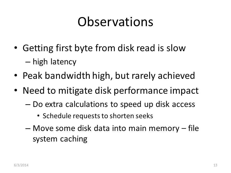 6/3/201413 Observations Getting first byte from disk read is slow – high latency Peak bandwidth high, but rarely achieved Need to mitigate disk perfor