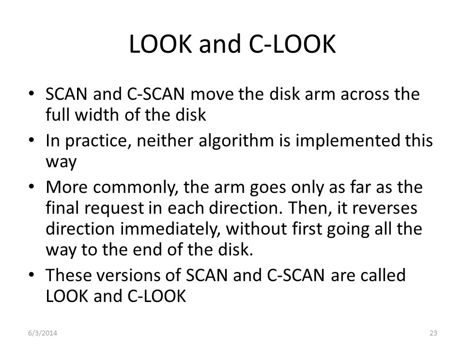 6/3/201423 LOOK and C-LOOK SCAN and C-SCAN move the disk arm across the full width of the disk In practice, neither algorithm is implemented this way