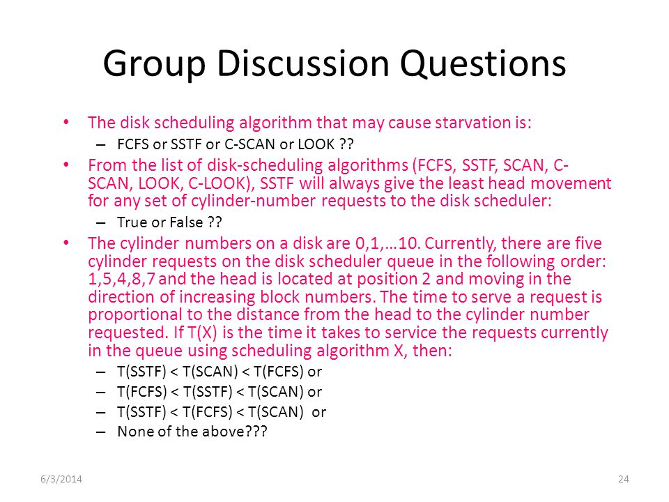 6/3/201424 Group Discussion Questions The disk scheduling algorithm that may cause starvation is: – FCFS or SSTF or C-SCAN or LOOK ?? From the list of