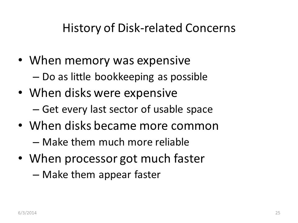 6/3/201425 History of Disk-related Concerns When memory was expensive – Do as little bookkeeping as possible When disks were expensive – Get every las