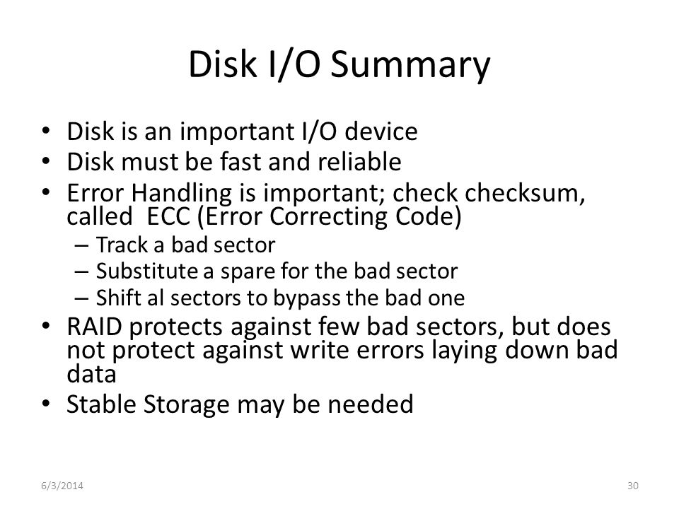 6/3/201430 Disk I/O Summary Disk is an important I/O device Disk must be fast and reliable Error Handling is important; check checksum, called ECC (Er