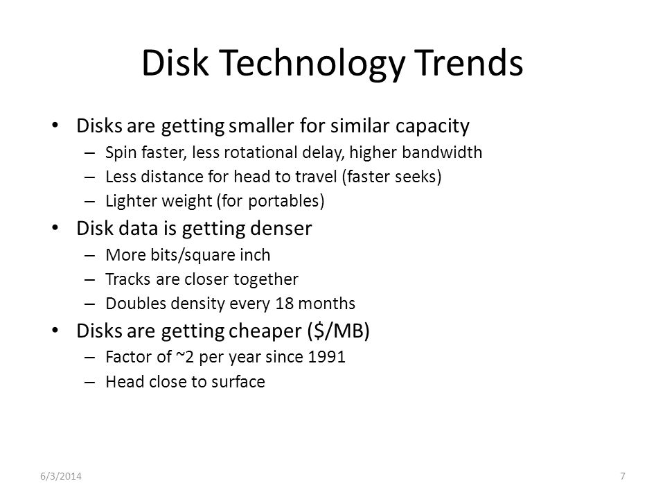 6/3/20147 Disk Technology Trends Disks are getting smaller for similar capacity – Spin faster, less rotational delay, higher bandwidth – Less distance for head to travel (faster seeks) – Lighter weight (for portables) Disk data is getting denser – More bits/square inch – Tracks are closer together – Doubles density every 18 months Disks are getting cheaper ($/MB) – Factor of ~2 per year since 1991 – Head close to surface