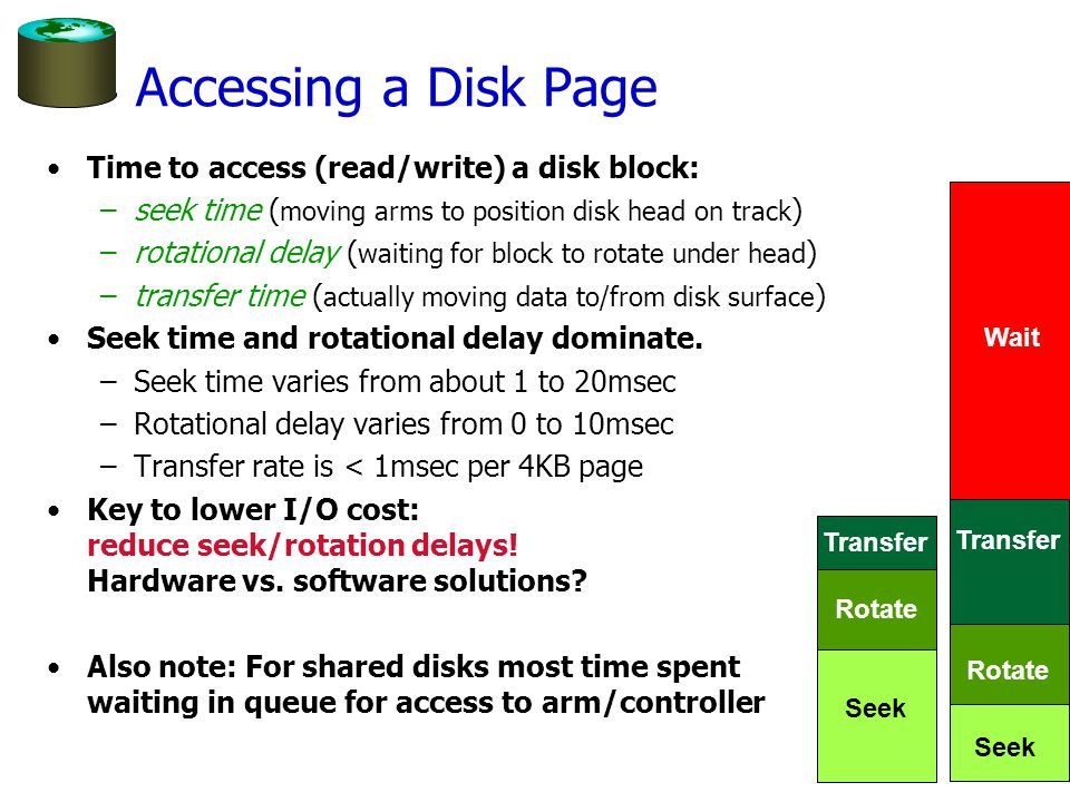 Accessing a Disk Page Time to access (read/write) a disk block: –seek time ( moving arms to position disk head on track ) –rotational delay ( waiting for block to rotate under head ) –transfer time ( actually moving data to/from disk surface ) Seek time and rotational delay dominate.