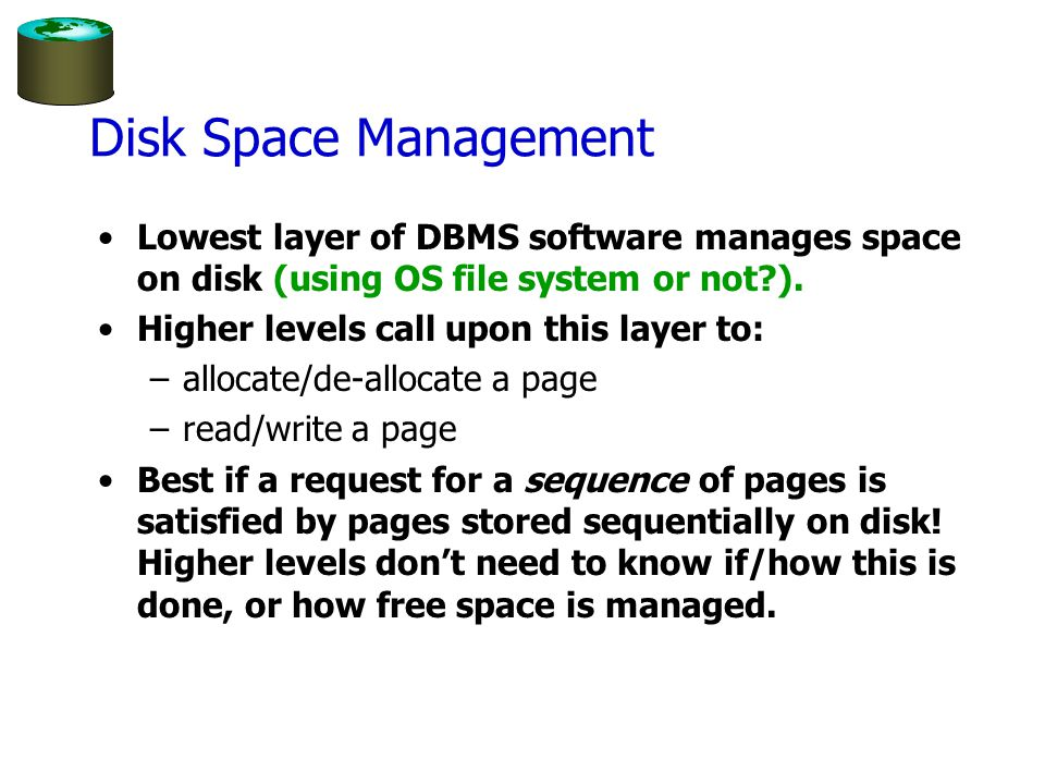 Disk Space Management Lowest layer of DBMS software manages space on disk (using OS file system or not ).
