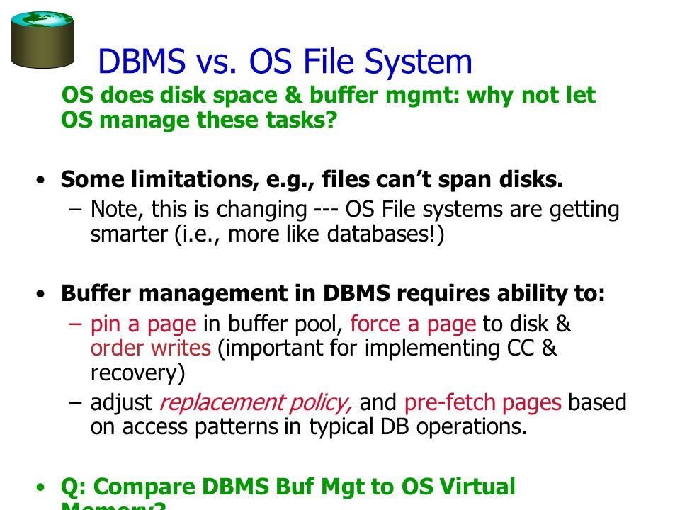 DBMS vs. OS File System OS does disk space & buffer mgmt: why not let OS manage these tasks.