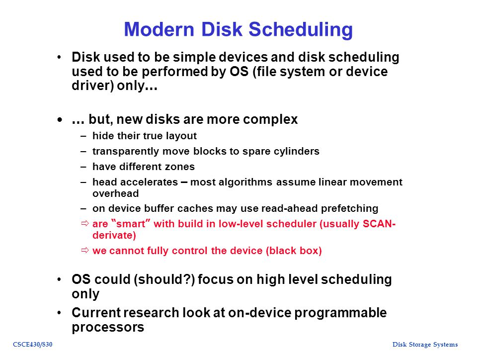 Disk Storage SystemsCSCE430/830 Modern Disk Scheduling Disk used to be simple devices and disk scheduling used to be performed by OS (file system or device driver) only … … but, new disks are more complex –hide their true layout –transparently move blocks to spare cylinders –have different zones –head accelerates – most algorithms assume linear movement overhead –on device buffer caches may use read-ahead prefetching are smart with build in low-level scheduler (usually SCAN- derivate) we cannot fully control the device (black box) OS could (should?) focus on high level scheduling only Current research look at on-device programmable processors