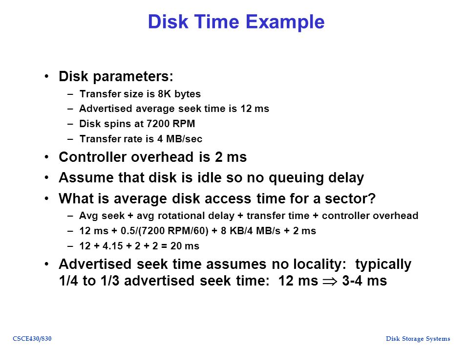 Disk Storage SystemsCSCE430/830 Disk Time Example Disk parameters: –Transfer size is 8K bytes –Advertised average seek time is 12 ms –Disk spins at 7200 RPM –Transfer rate is 4 MB/sec Controller overhead is 2 ms Assume that disk is idle so no queuing delay What is average disk access time for a sector.