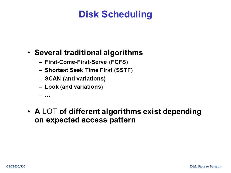 Disk Storage SystemsCSCE430/830 Disk Scheduling Several traditional algorithms –First-Come-First-Serve (FCFS) –Shortest Seek Time First (SSTF) –SCAN (
