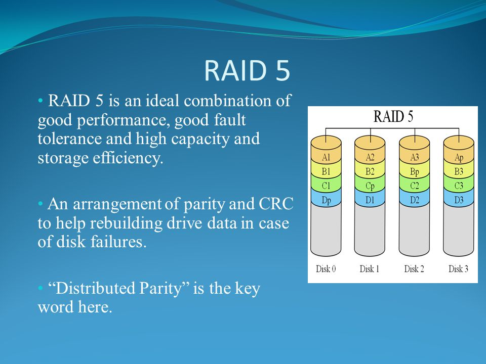 RAID 5 RAID 5 is an ideal combination of good performance, good fault tolerance and high capacity and storage efficiency.