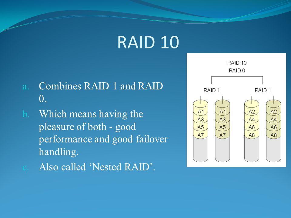 RAID 10 a. Combines RAID 1 and RAID 0. b. Which means having the pleasure of both - good performance and good failover handling. c. Also called Nested