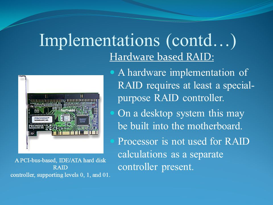 Implementations (contd…) Hardware based RAID: A hardware implementation of RAID requires at least a special- purpose RAID controller.