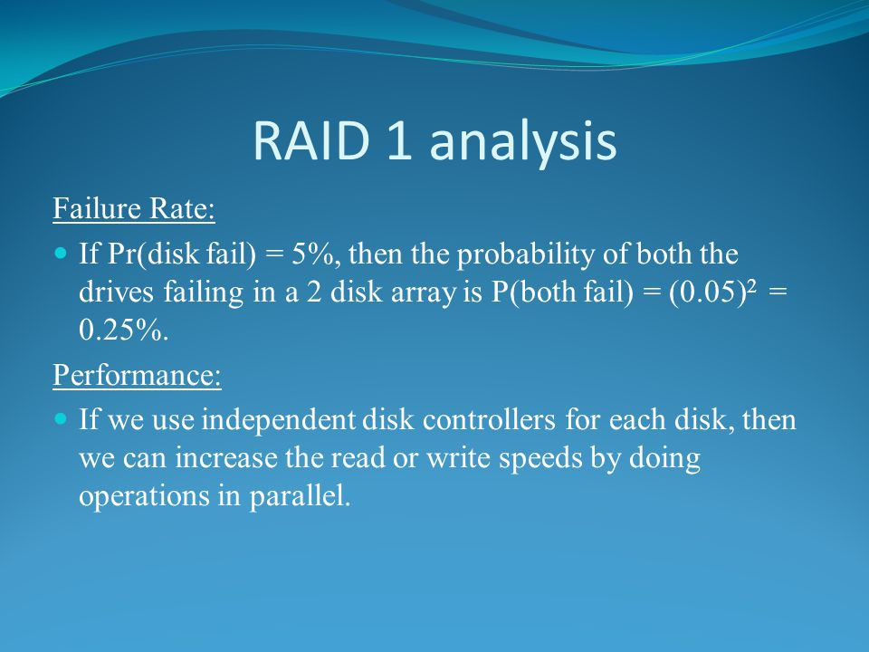 RAID 1 analysis Failure Rate: If Pr(disk fail) = 5%, then the probability of both the drives failing in a 2 disk array is P(both fail) = (0.05) 2 = 0.25%.