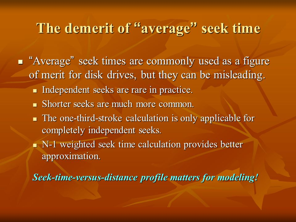 The demerit of average seek time Average seek times are commonly used as a figure of merit for disk drives, but they can be misleading.