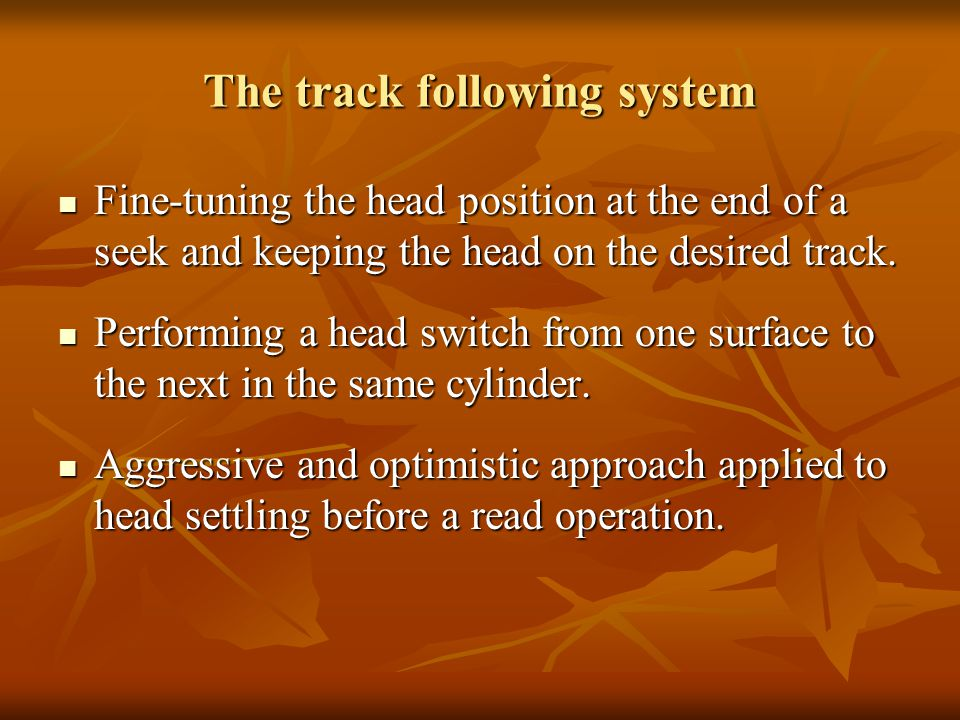 The track following system Fine-tuning the head position at the end of a seek and keeping the head on the desired track.