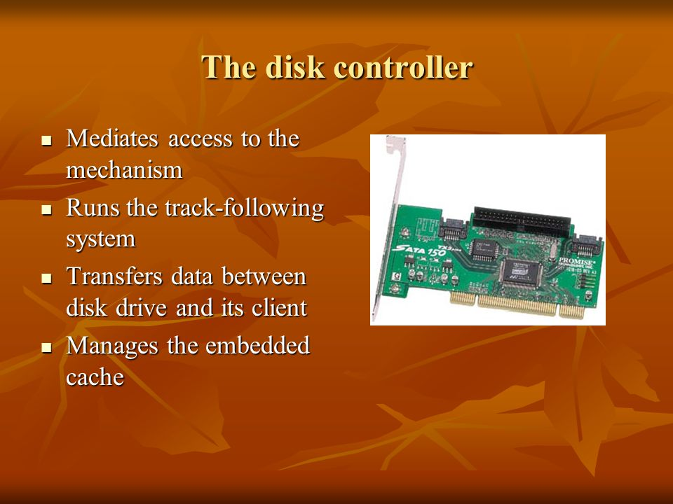 The disk controller Mediates access to the mechanism Mediates access to the mechanism Runs the track-following system Runs the track-following system Transfers data between disk drive and its client Transfers data between disk drive and its client Manages the embedded cache Manages the embedded cache