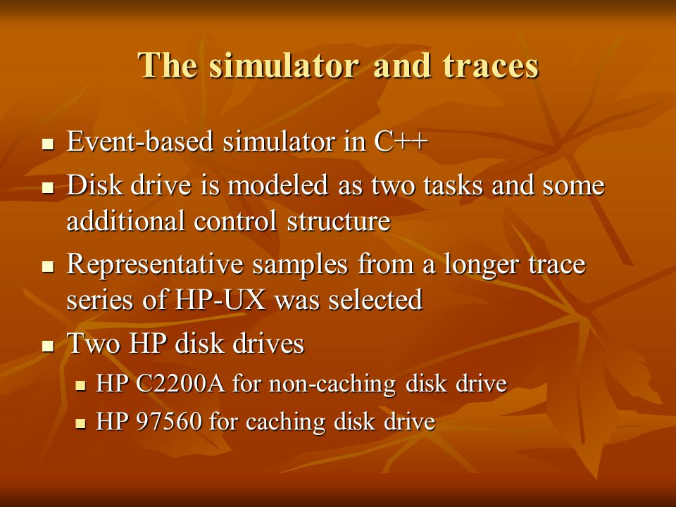 The simulator and traces Event-based simulator in C++ Event-based simulator in C++ Disk drive is modeled as two tasks and some additional control structure Disk drive is modeled as two tasks and some additional control structure Representative samples from a longer trace series of HP-UX was selected Representative samples from a longer trace series of HP-UX was selected Two HP disk drives Two HP disk drives HP C2200A for non-caching disk drive HP C2200A for non-caching disk drive HP 97560 for caching disk drive HP 97560 for caching disk drive