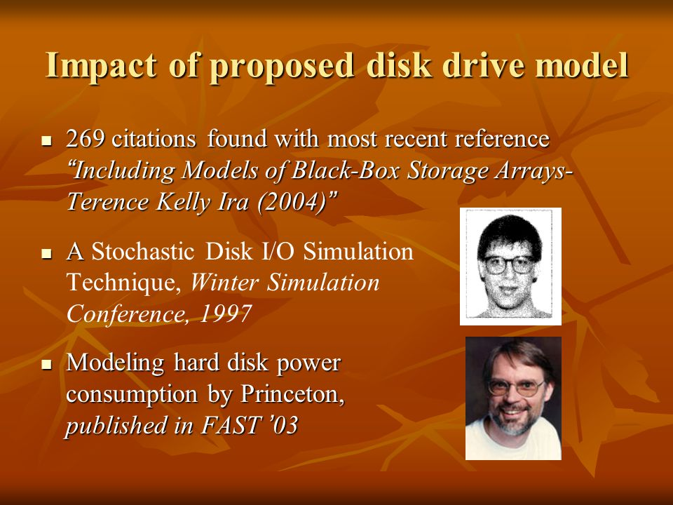 Impact of proposed disk drive model 269 citations found with most recent reference Including Models of Black-Box Storage Arrays- Terence Kelly Ira (2004) 269 citations found with most recent reference Including Models of Black-Box Storage Arrays- Terence Kelly Ira (2004) A A Stochastic Disk I/O Simulation Technique, Winter Simulation Conference, 1997 Modeling hard disk power consumption by Princeton, published in FAST 03 Modeling hard disk power consumption by Princeton, published in FAST 03