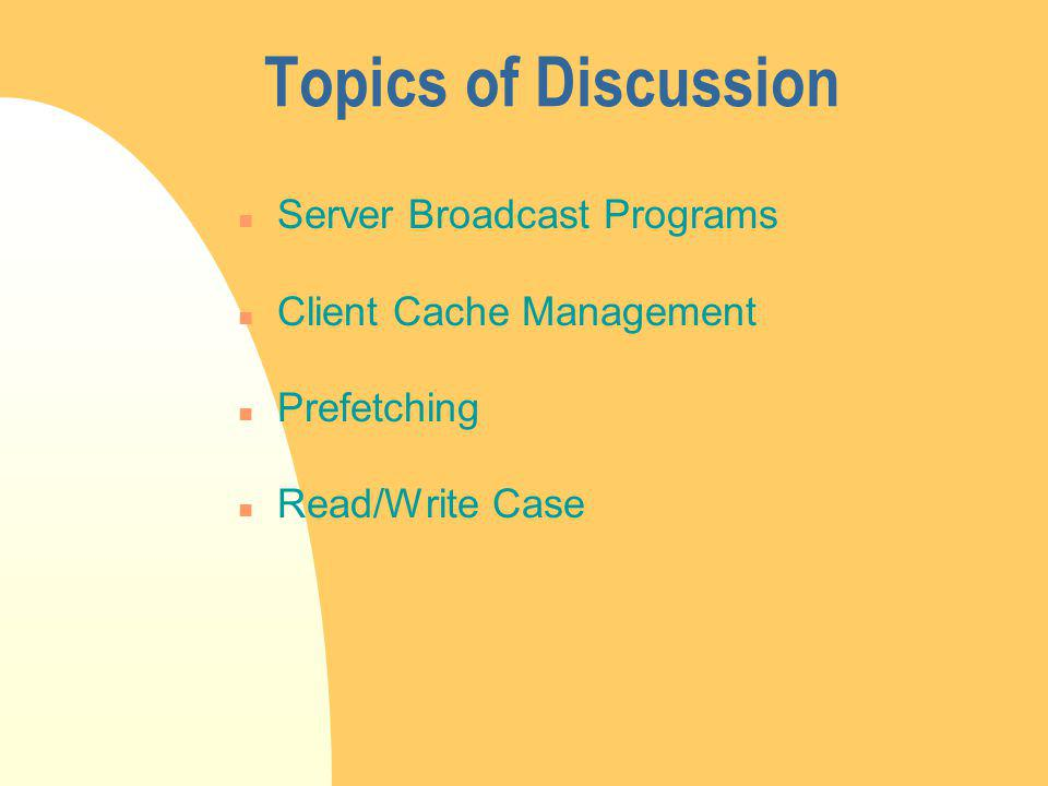 Topics of Discussion n Server Broadcast Programs n Client Cache Management n Prefetching n Read/Write Case