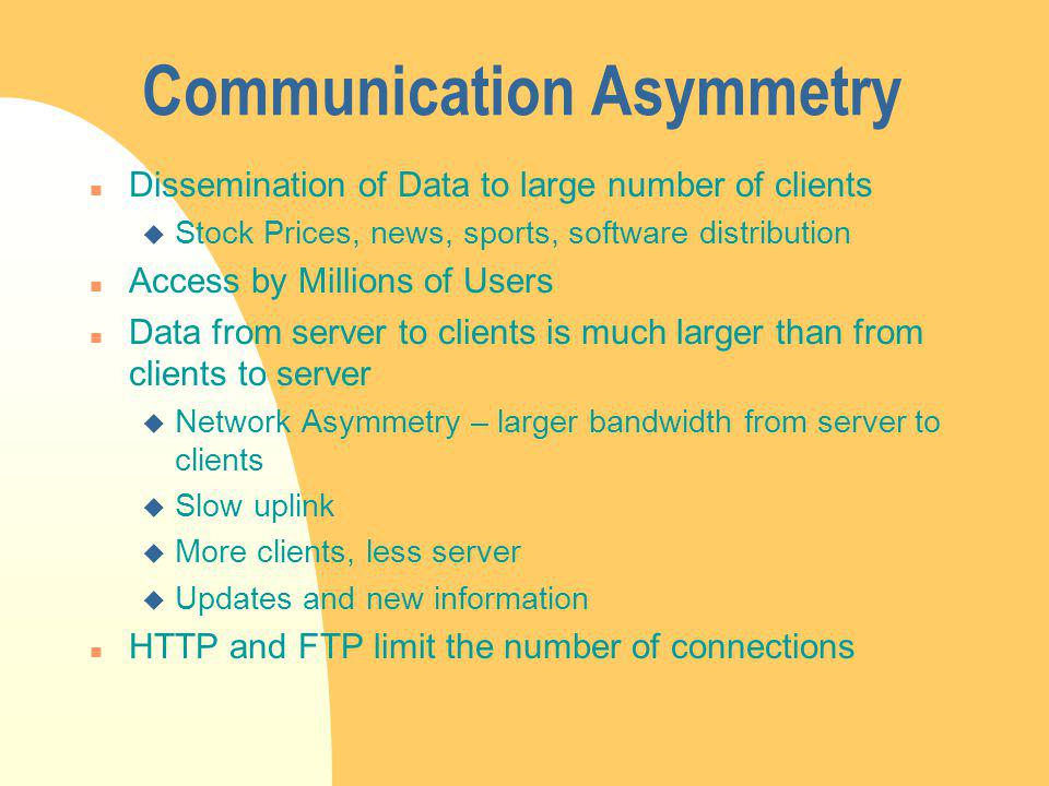 Communication Asymmetry n Dissemination of Data to large number of clients u Stock Prices, news, sports, software distribution n Access by Millions of Users n Data from server to clients is much larger than from clients to server u Network Asymmetry – larger bandwidth from server to clients u Slow uplink u More clients, less server u Updates and new information n HTTP and FTP limit the number of connections
