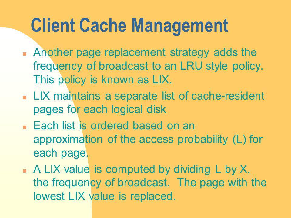 Client Cache Management n Another page replacement strategy adds the frequency of broadcast to an LRU style policy.