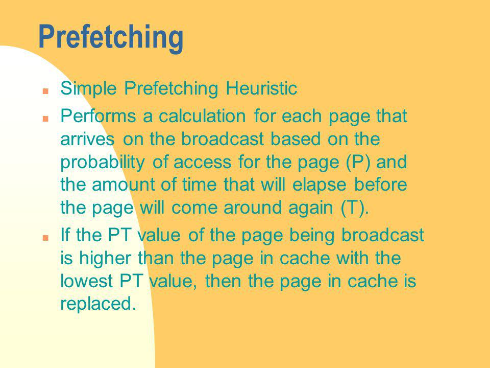 Prefetching n Simple Prefetching Heuristic n Performs a calculation for each page that arrives on the broadcast based on the probability of access for the page (P) and the amount of time that will elapse before the page will come around again (T).